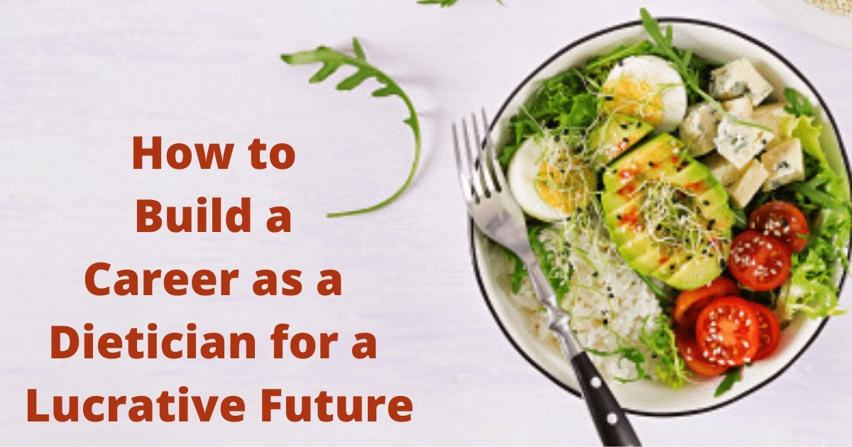 How to Build a Career as a Dietician for a Lucrative Future