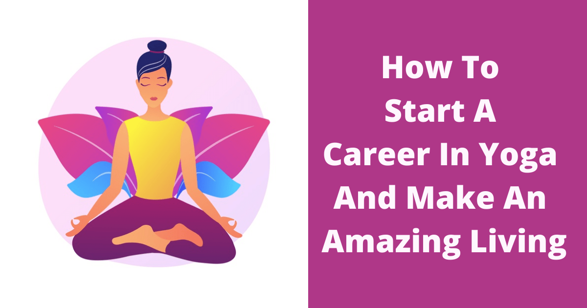 How To Start A Career In Yoga And Make An Amazing Living