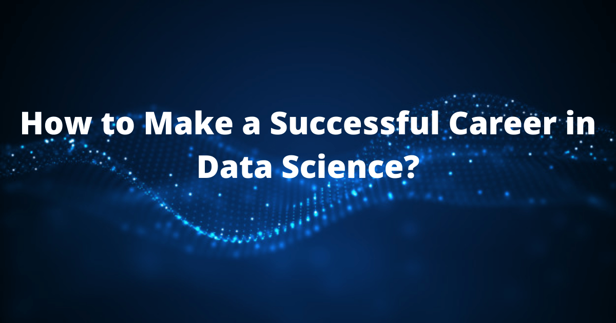 How to Make a Successful Career in Data Science?