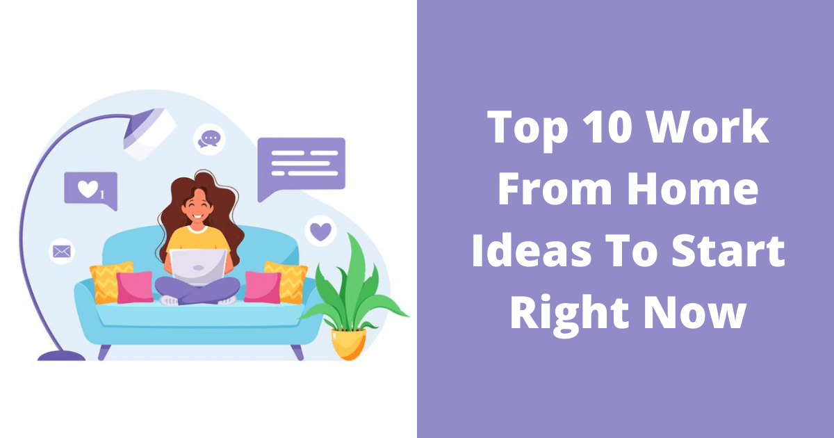 Top 10 Work From Home Ideas To Start Right Now