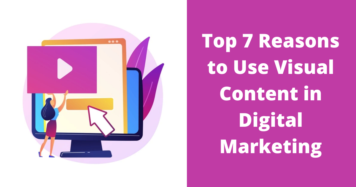 Top 7 Reasons to Use Visual Content in Digital Marketing